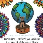 Yorkshire Terriers Go Around the World Colouring Book: Stress-Relieving, Calming Patterns and Designs Volume 1